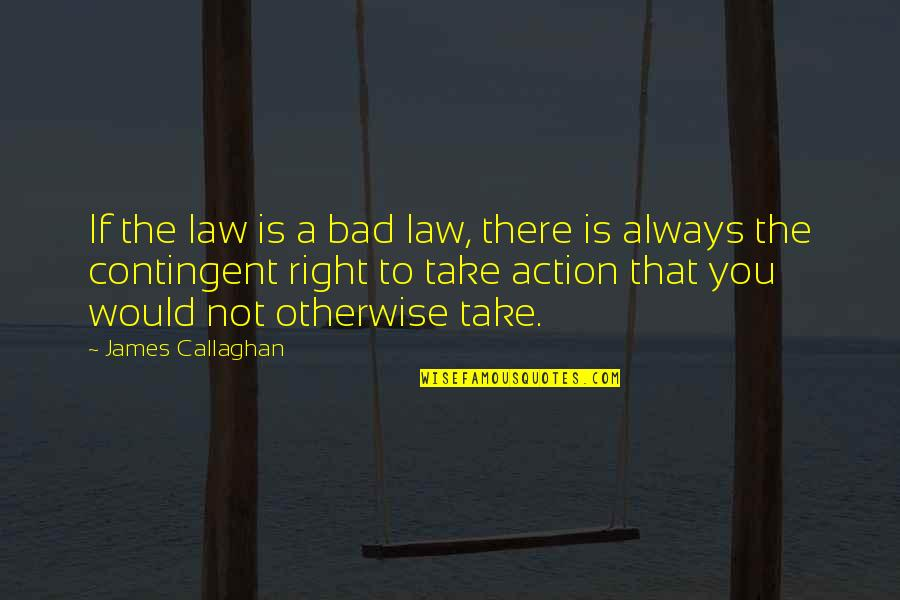 Callaghan Quotes By James Callaghan: If the law is a bad law, there