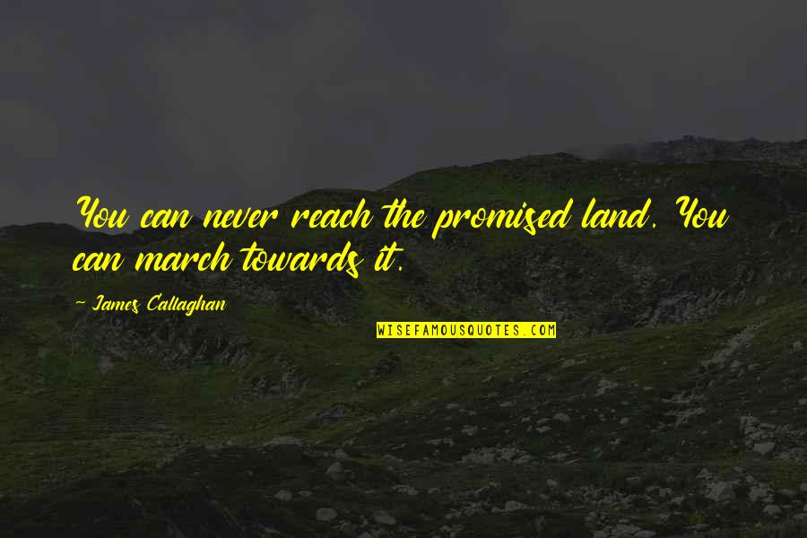 Callaghan Quotes By James Callaghan: You can never reach the promised land. You