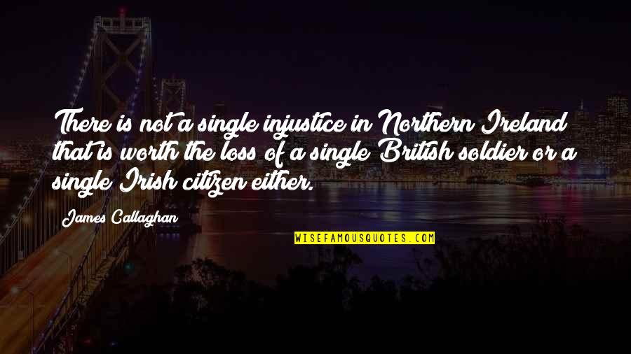 Callaghan Quotes By James Callaghan: There is not a single injustice in Northern