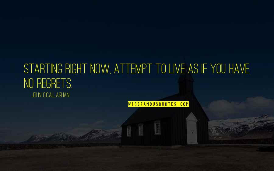 Callaghan Quotes By John O'Callaghan: Starting right now, attempt to live as if