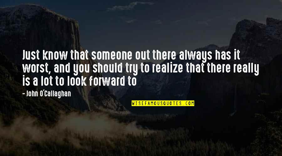 Callaghan Quotes By John O'Callaghan: Just know that someone out there always has