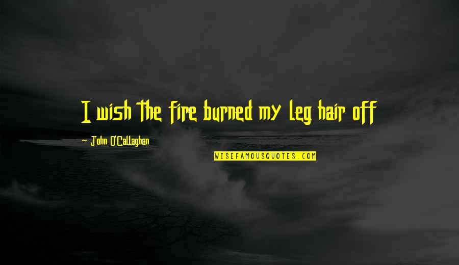 Callaghan Quotes By John O'Callaghan: I wish the fire burned my leg hair