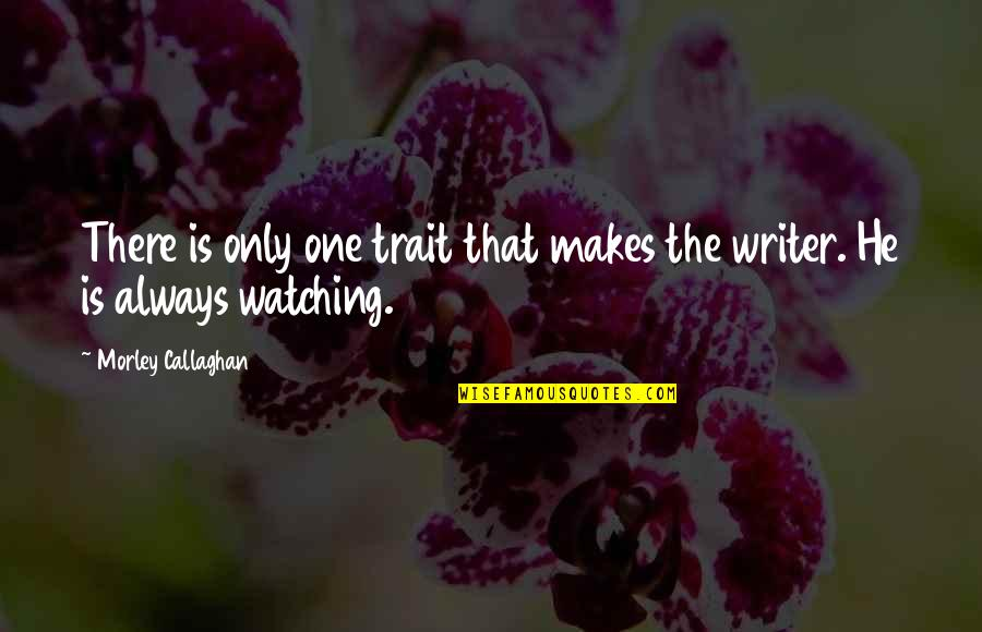 Callaghan Quotes By Morley Callaghan: There is only one trait that makes the