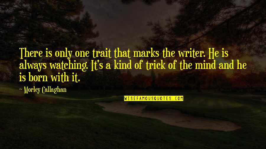 Callaghan Quotes By Morley Callaghan: There is only one trait that marks the