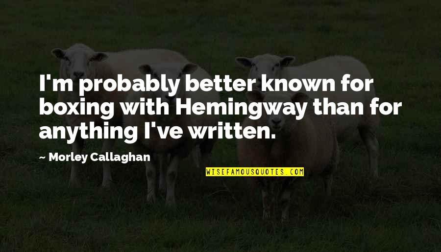 Callaghan Quotes By Morley Callaghan: I'm probably better known for boxing with Hemingway