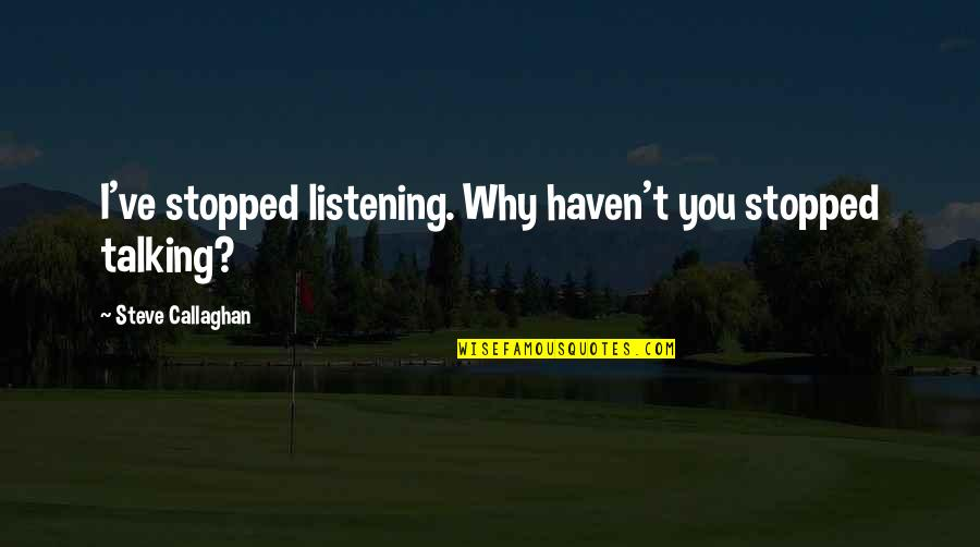 Callaghan Quotes By Steve Callaghan: I've stopped listening. Why haven't you stopped talking?