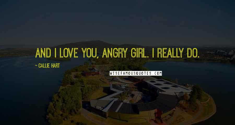 Callie Hart quotes: And I love you, angry girl. I really do.