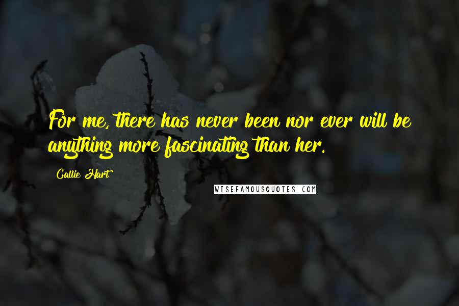 Callie Hart quotes: For me, there has never been nor ever will be anything more fascinating than her.