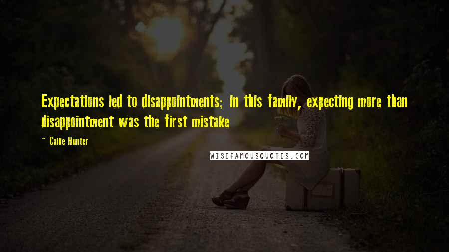Callie Hunter quotes: Expectations led to disappointments; in this family, expecting more than disappointment was the first mistake