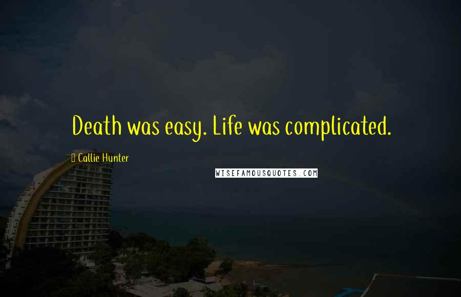Callie Hunter quotes: Death was easy. Life was complicated.