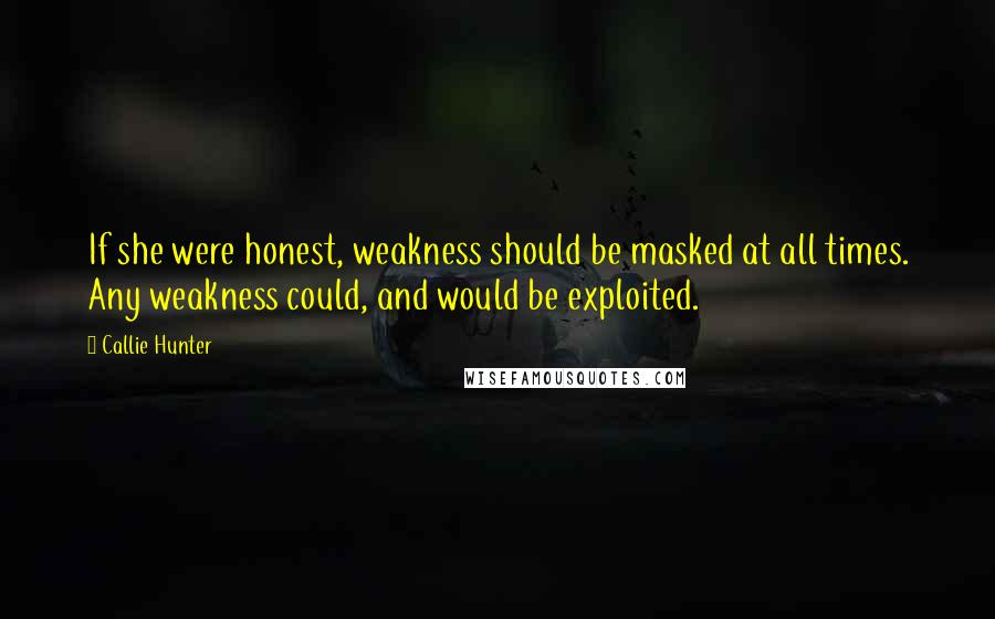 Callie Hunter quotes: If she were honest, weakness should be masked at all times. Any weakness could, and would be exploited.