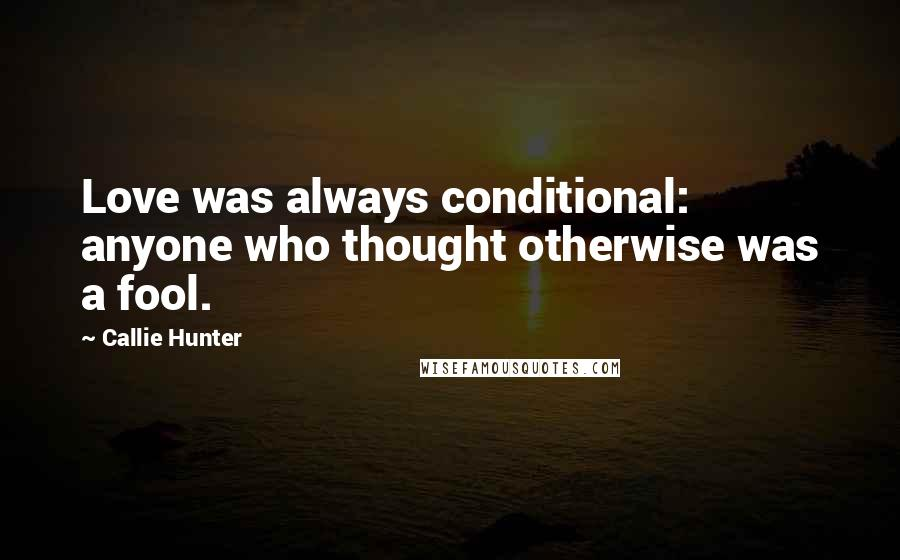 Callie Hunter quotes: Love was always conditional: anyone who thought otherwise was a fool.