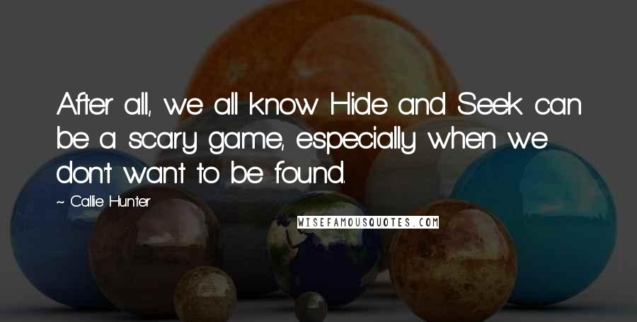 Callie Hunter quotes: After all, we all know Hide and Seek can be a scary game, especially when we don't want to be found.