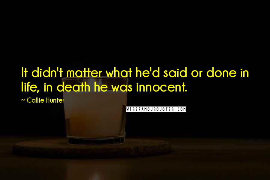 Callie Hunter quotes: It didn't matter what he'd said or done in life, in death he was innocent.