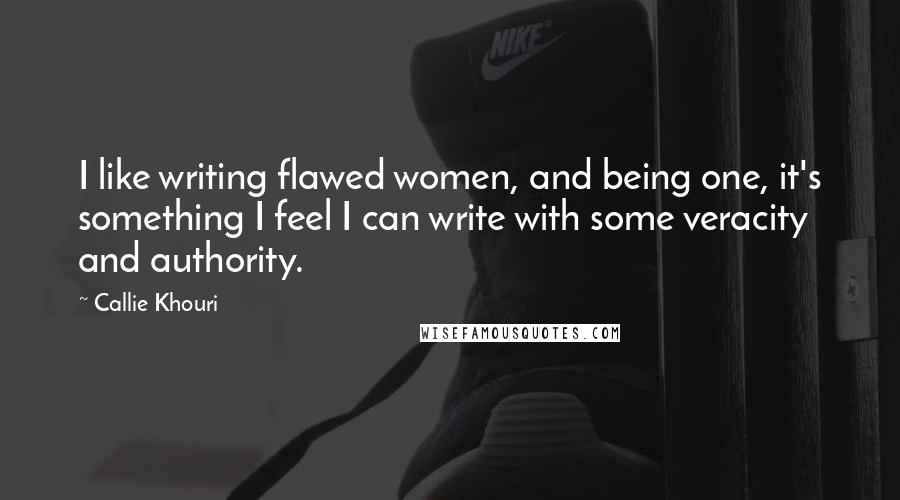 Callie Khouri quotes: I like writing flawed women, and being one, it's something I feel I can write with some veracity and authority.