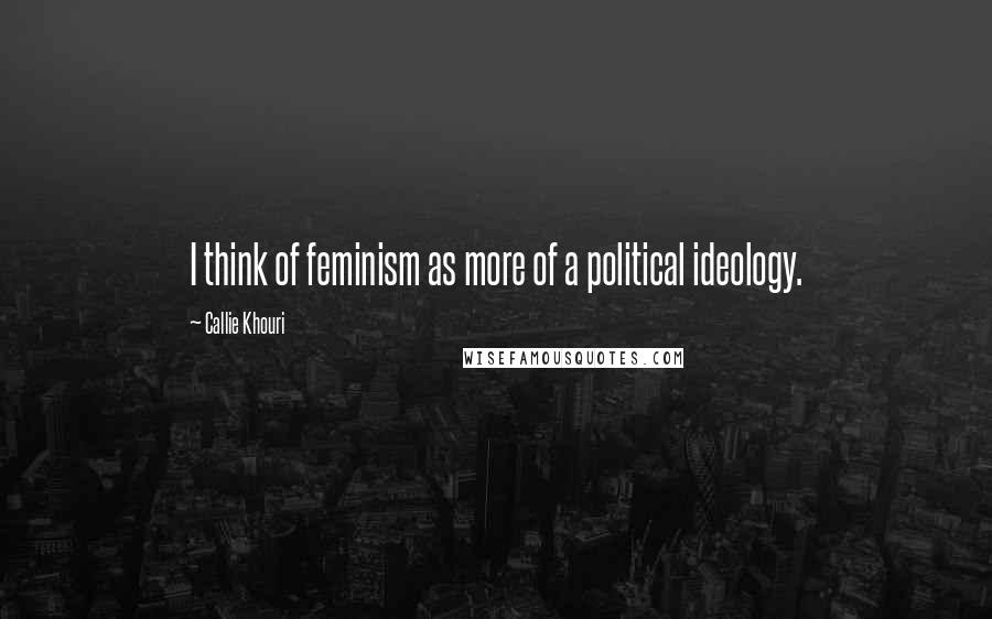 Callie Khouri quotes: I think of feminism as more of a political ideology.