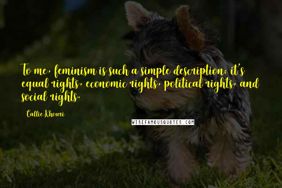 Callie Khouri quotes: To me, feminism is such a simple description: it's equal rights, economic rights, political rights, and social rights.