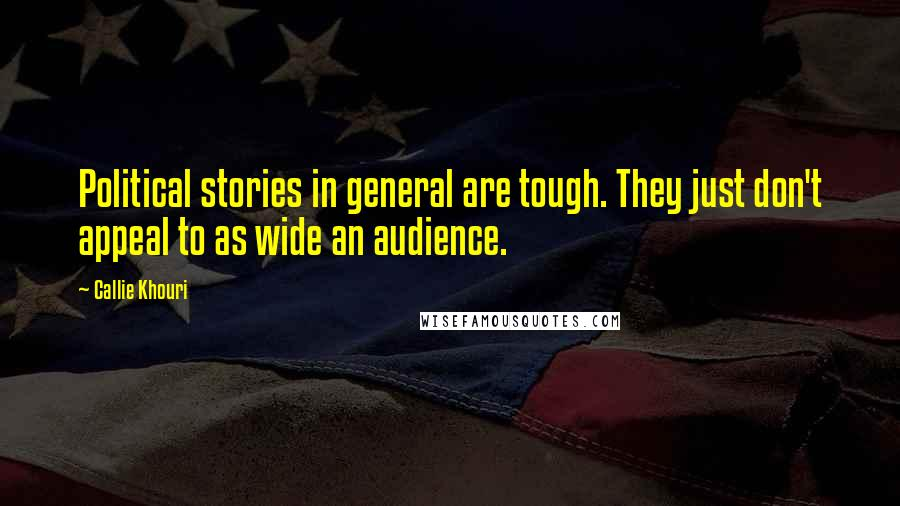 Callie Khouri quotes: Political stories in general are tough. They just don't appeal to as wide an audience.