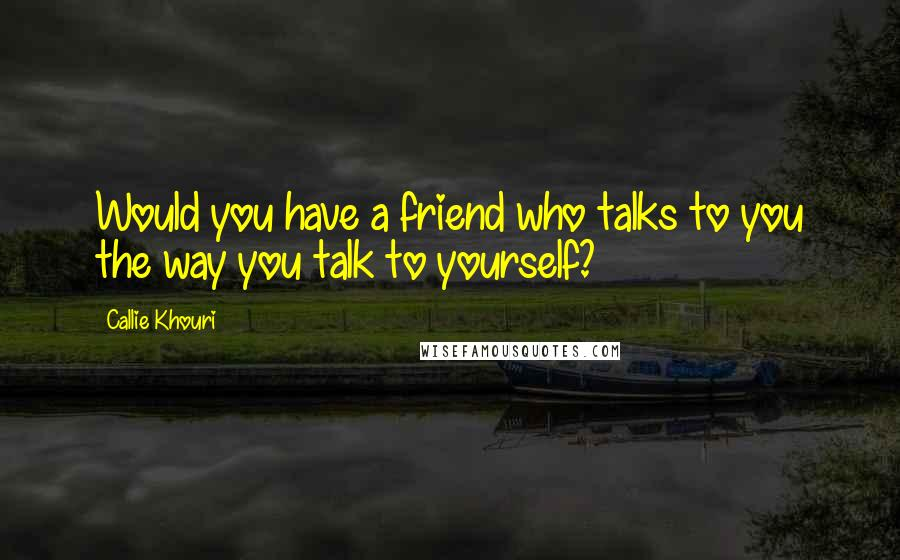 Callie Khouri quotes: Would you have a friend who talks to you the way you talk to yourself?