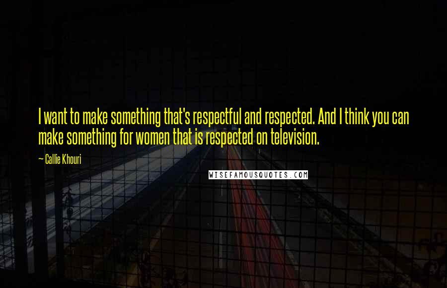 Callie Khouri quotes: I want to make something that's respectful and respected. And I think you can make something for women that is respected on television.