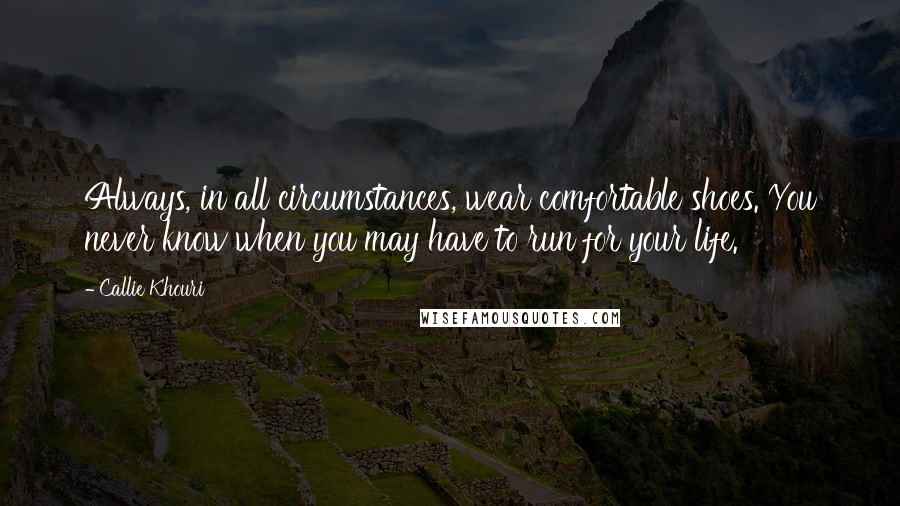 Callie Khouri quotes: Always, in all circumstances, wear comfortable shoes. You never know when you may have to run for your life.