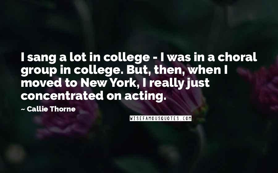Callie Thorne quotes: I sang a lot in college - I was in a choral group in college. But, then, when I moved to New York, I really just concentrated on acting.