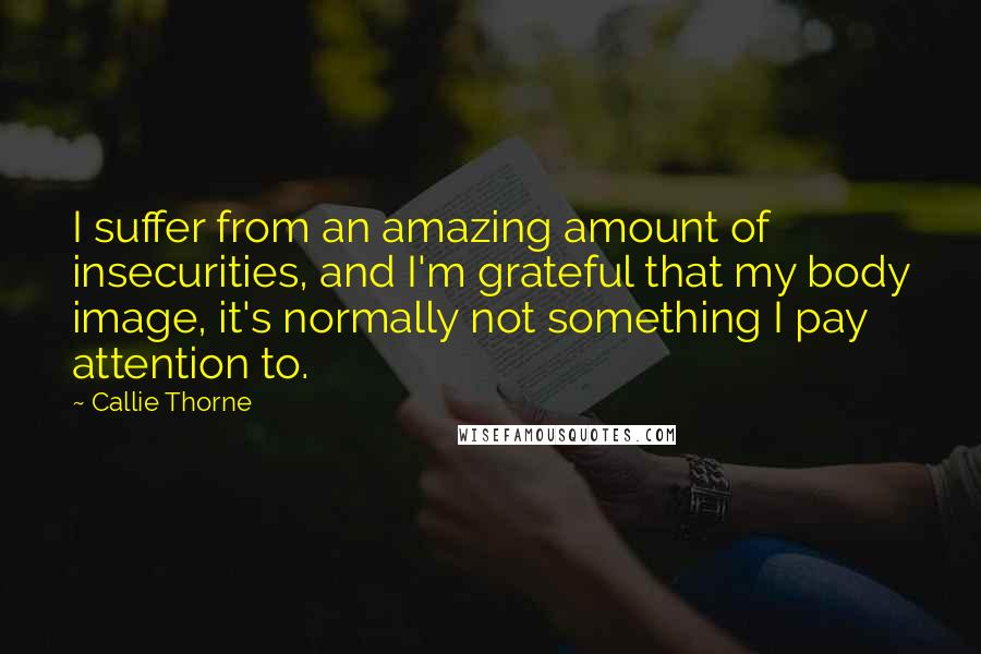 Callie Thorne quotes: I suffer from an amazing amount of insecurities, and I'm grateful that my body image, it's normally not something I pay attention to.