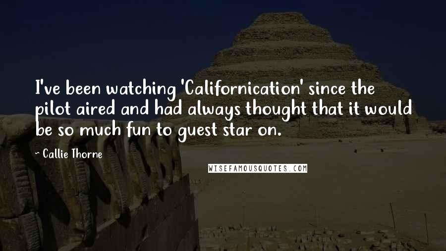 Callie Thorne quotes: I've been watching 'Californication' since the pilot aired and had always thought that it would be so much fun to guest star on.