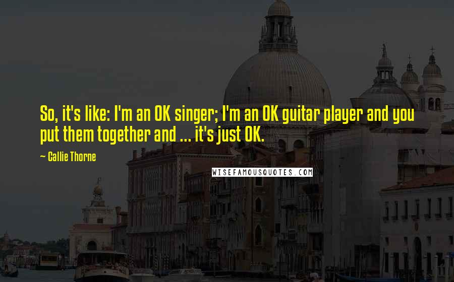 Callie Thorne quotes: So, it's like: I'm an OK singer; I'm an OK guitar player and you put them together and ... it's just OK.