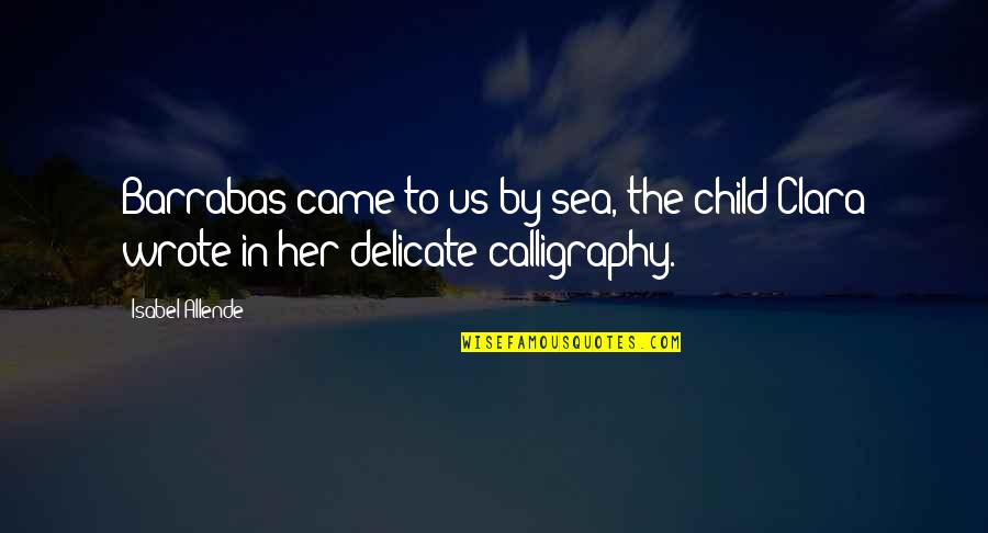 Calligraphy Quotes By Isabel Allende: Barrabas came to us by sea, the child