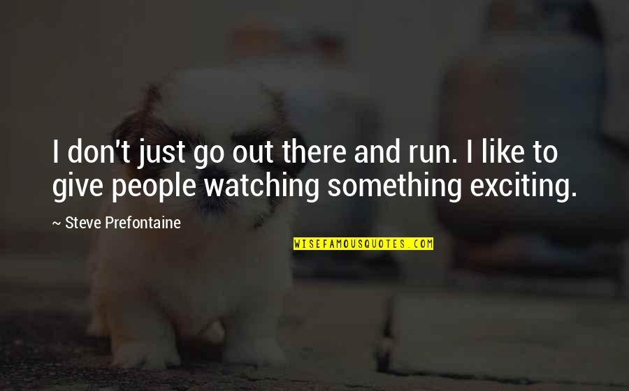 Callin Quotes By Steve Prefontaine: I don't just go out there and run.