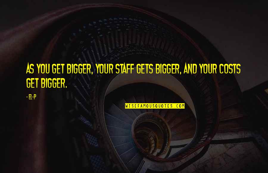 Calling Into Work Sick Funny Quotes By El-P: As you get bigger, your staff gets bigger,