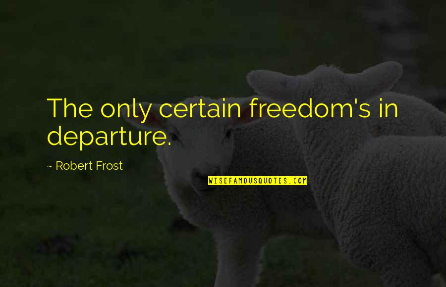 Calling Into Work Sick Funny Quotes By Robert Frost: The only certain freedom's in departure.