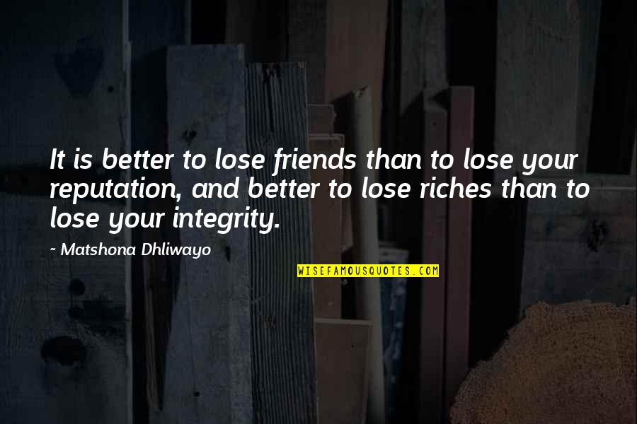 Calling Someone An Idiot Quotes By Matshona Dhliwayo: It is better to lose friends than to
