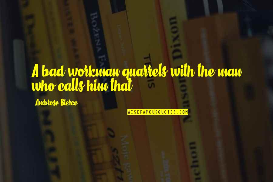 Calls Quotes By Ambrose Bierce: A bad workman quarrels with the man who