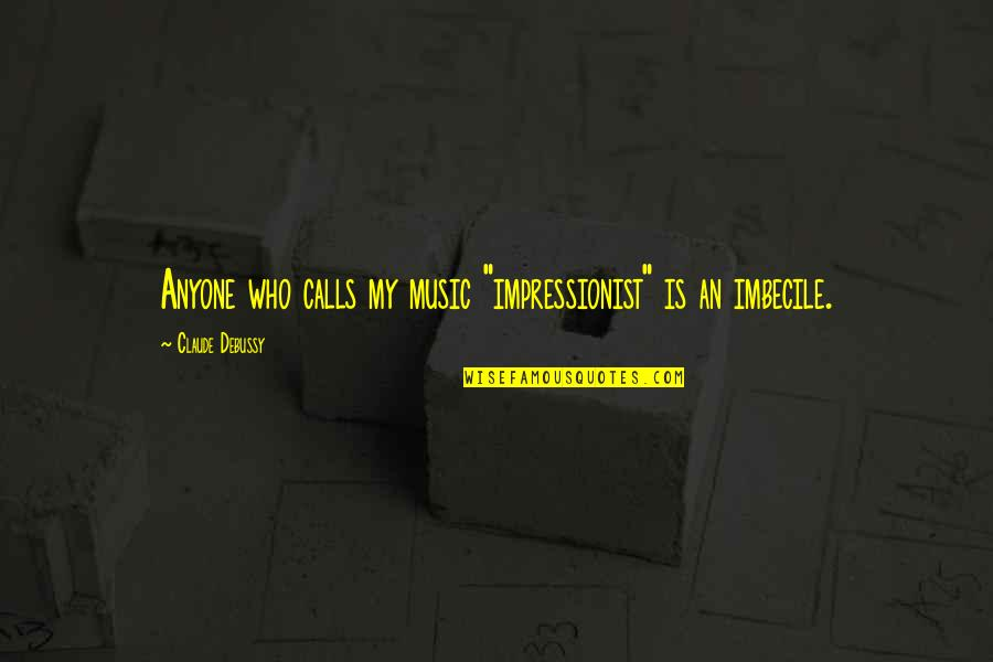 """Calls Quotes By Claude Debussy: Anyone who calls my music """"impressionist"""" is an"""