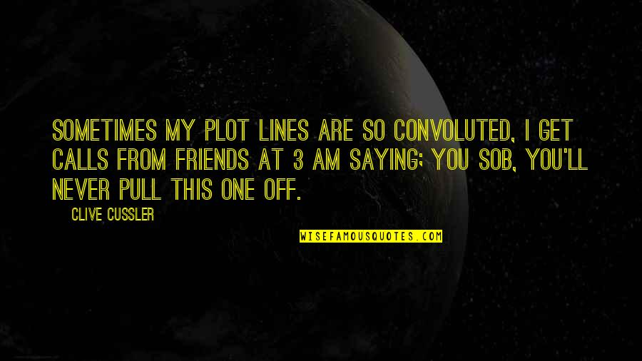 Calls Quotes By Clive Cussler: Sometimes my plot lines are so convoluted, I