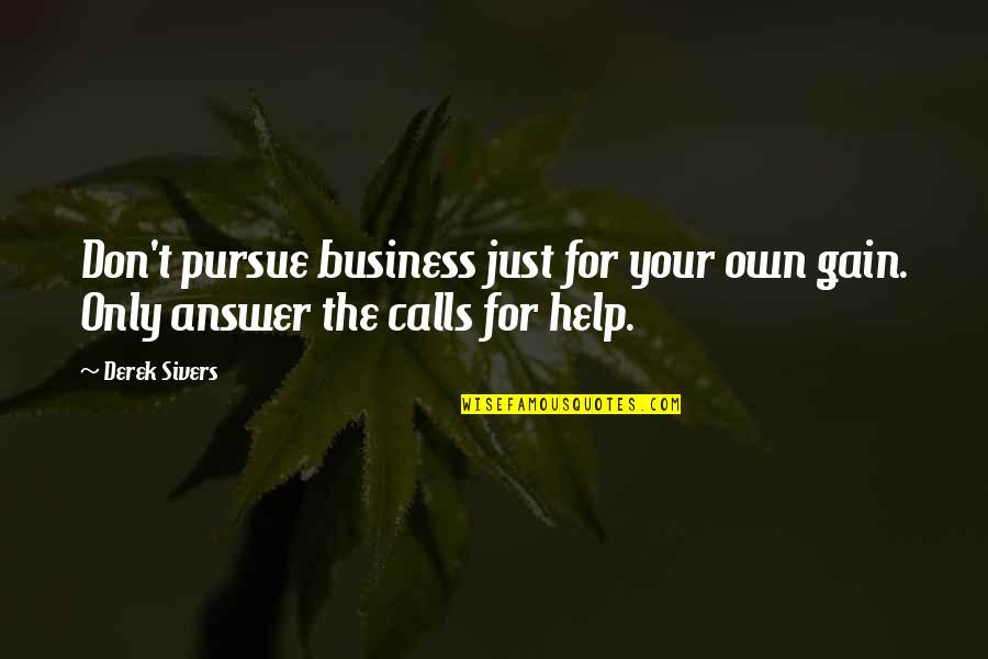 Calls Quotes By Derek Sivers: Don't pursue business just for your own gain.