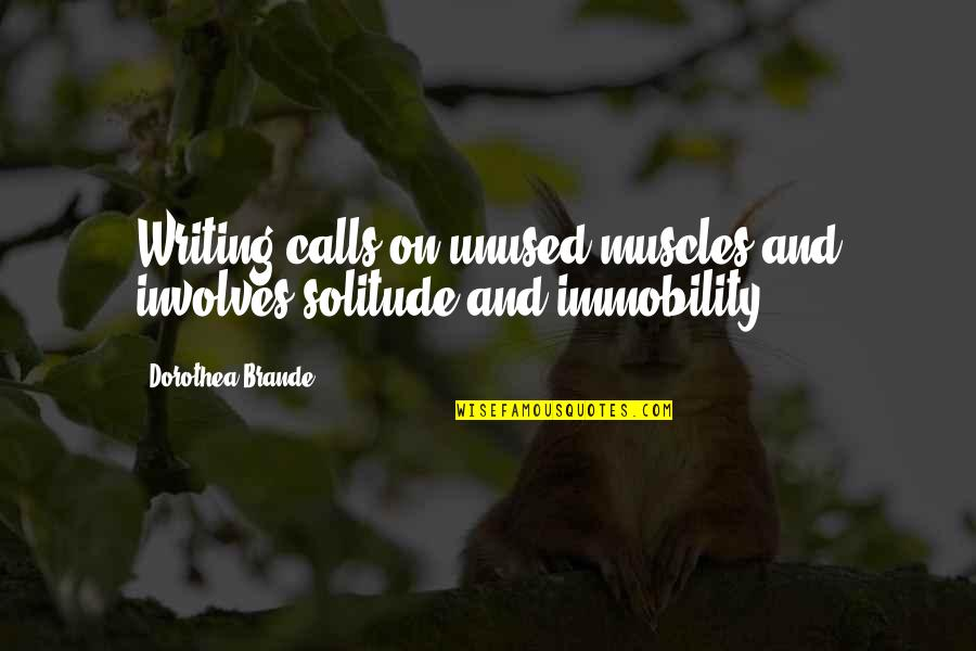 Calls Quotes By Dorothea Brande: Writing calls on unused muscles and involves solitude