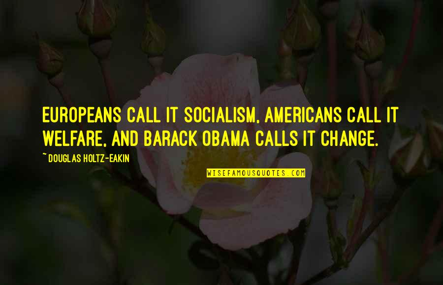 Calls Quotes By Douglas Holtz-Eakin: Europeans call it socialism, Americans call it welfare,