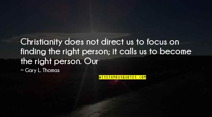 Calls Quotes By Gary L. Thomas: Christianity does not direct us to focus on