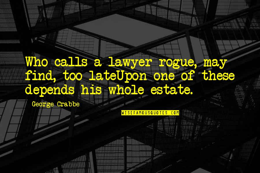 Calls Quotes By George Crabbe: Who calls a lawyer rogue, may find, too