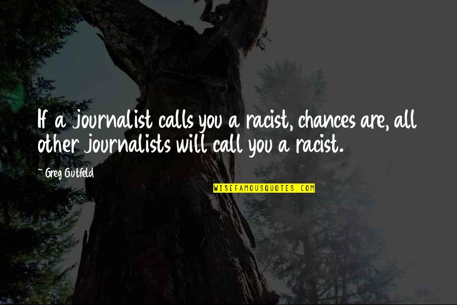 Calls Quotes By Greg Gutfeld: If a journalist calls you a racist, chances
