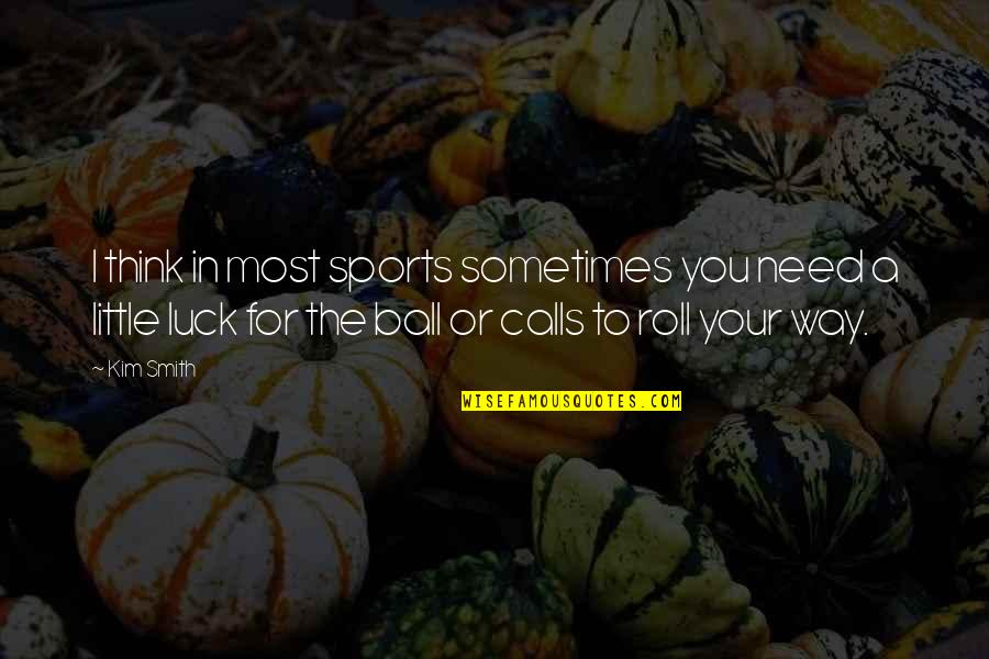 Calls Quotes By Kim Smith: I think in most sports sometimes you need