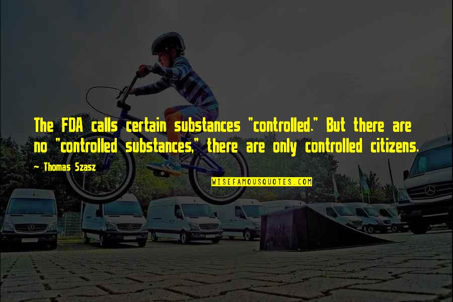 """Calls Quotes By Thomas Szasz: The FDA calls certain substances """"controlled."""" But there"""