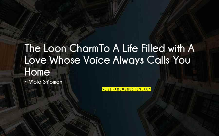 Calls Quotes By Viola Shipman: The Loon CharmTo A Life Filled with A