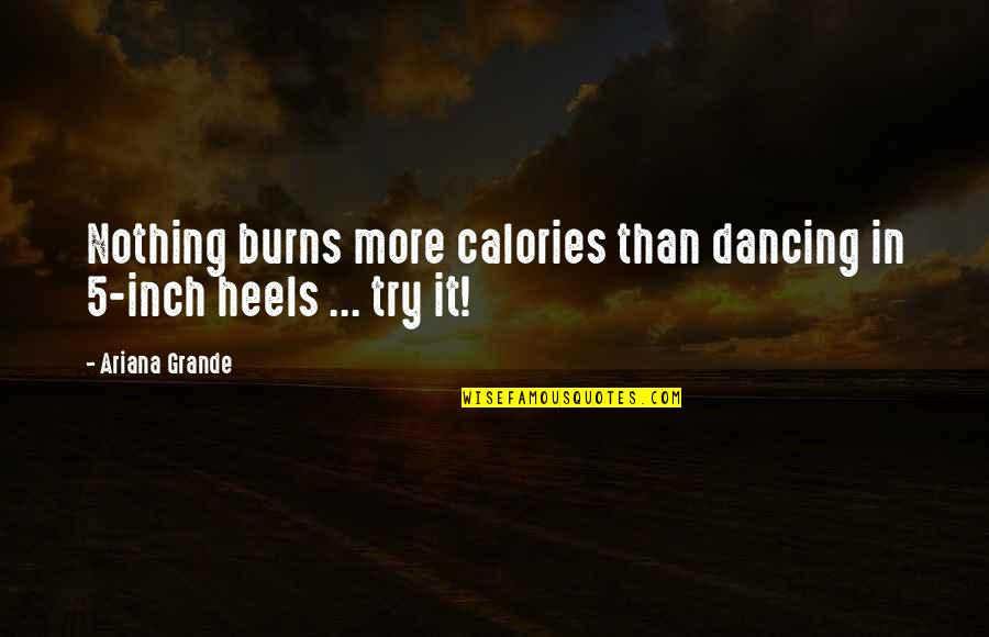 Calories Quotes By Ariana Grande: Nothing burns more calories than dancing in 5-inch