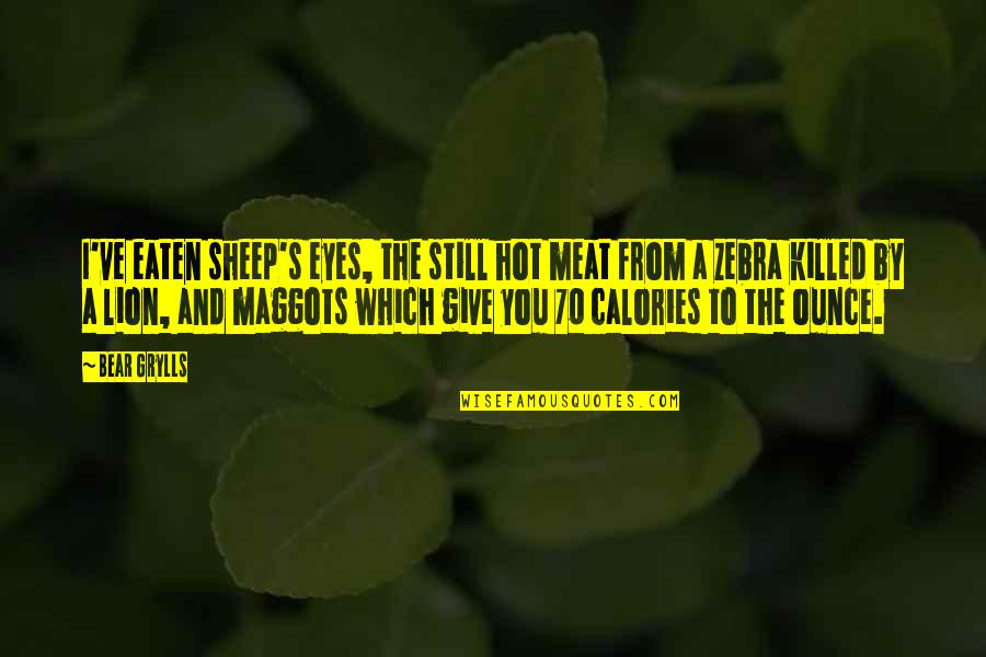 Calories Quotes By Bear Grylls: I've eaten sheep's eyes, the still hot meat