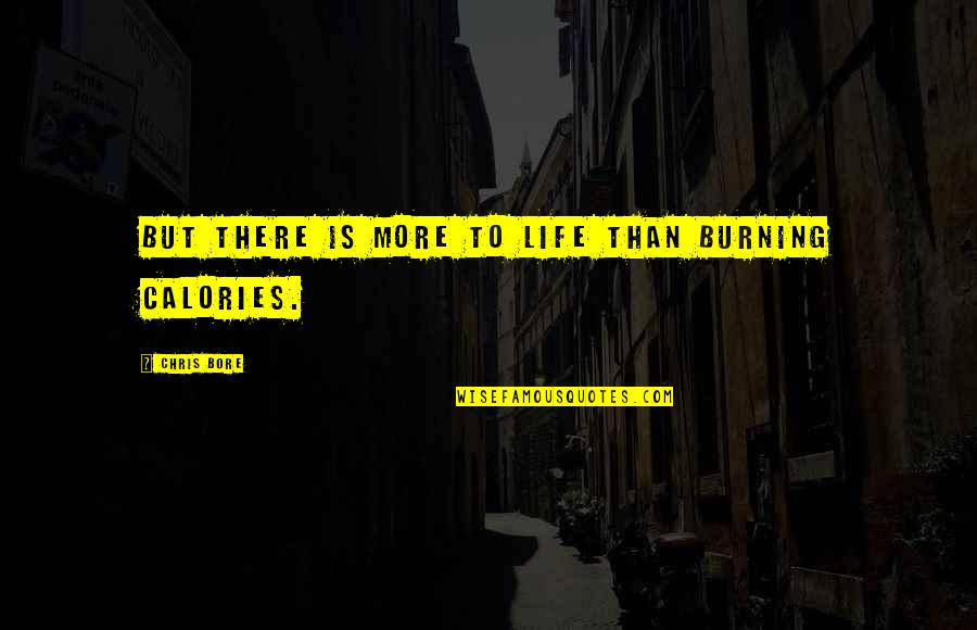 Calories Quotes By Chris Bore: But there is more to life than burning