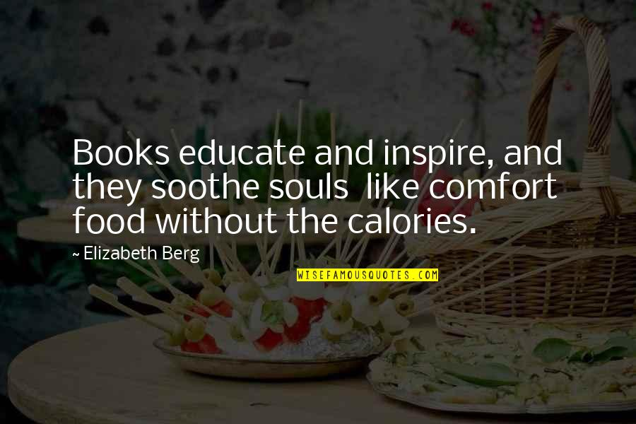 Calories Quotes By Elizabeth Berg: Books educate and inspire, and they soothe souls